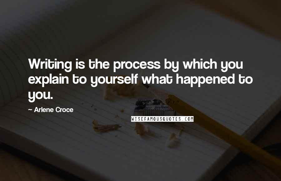 Arlene Croce quotes: Writing is the process by which you explain to yourself what happened to you.