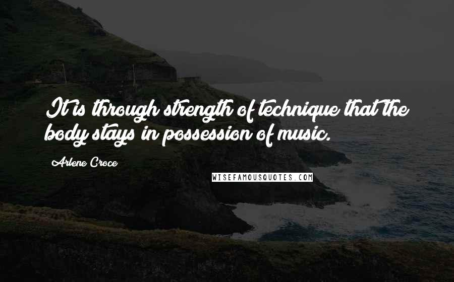 Arlene Croce quotes: It is through strength of technique that the body stays in possession of music.