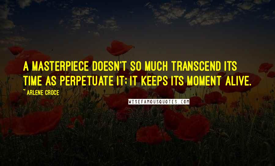 Arlene Croce quotes: A masterpiece doesn't so much transcend its time as perpetuate it; it keeps its moment alive.