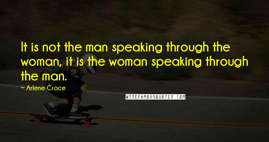 Arlene Croce quotes: It is not the man speaking through the woman, it is the woman speaking through the man.