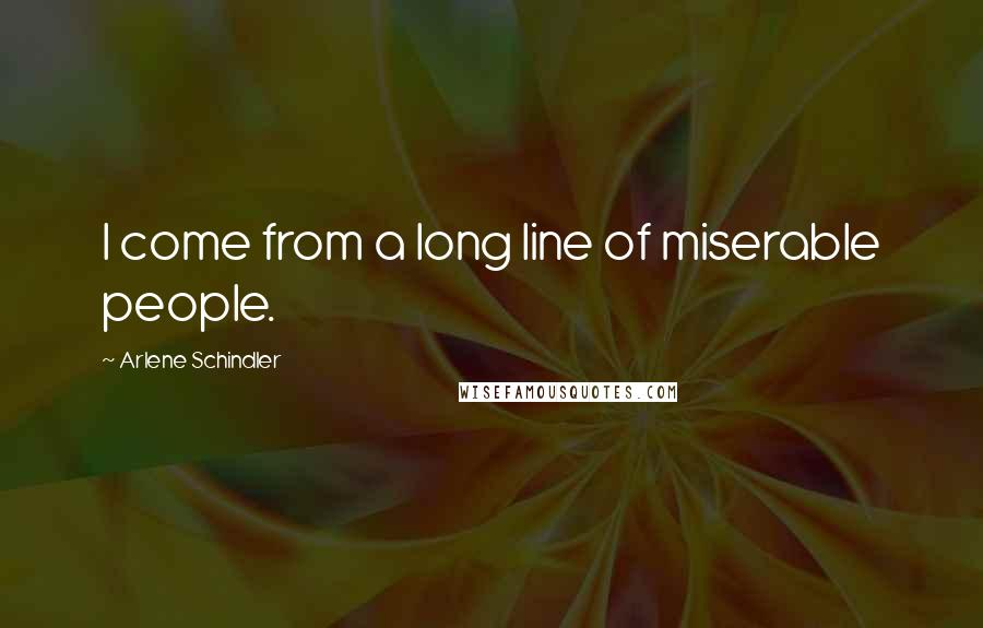 Arlene Schindler quotes: I come from a long line of miserable people.