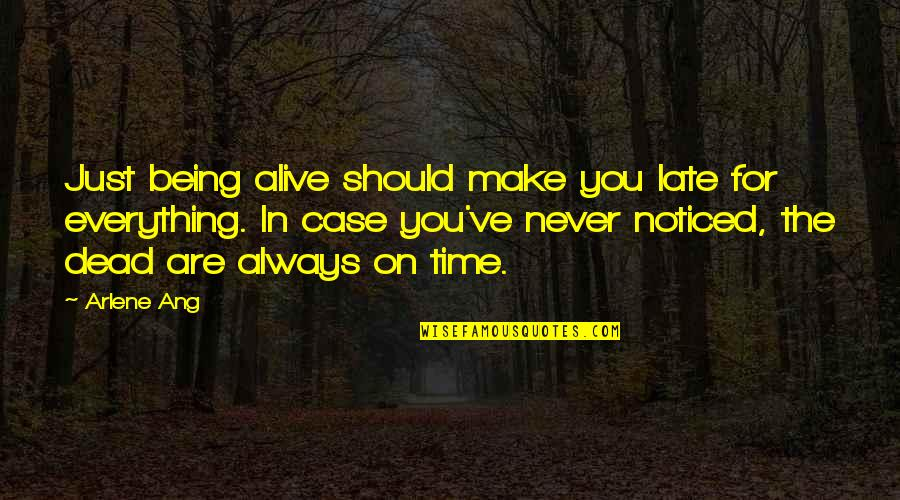 Arlene's Quotes By Arlene Ang: Just being alive should make you late for