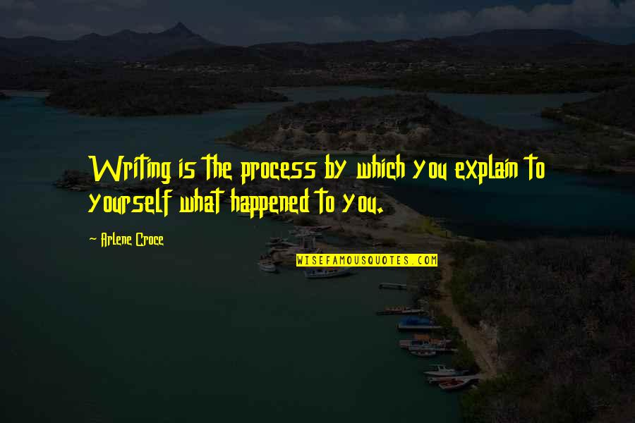 Arlene's Quotes By Arlene Croce: Writing is the process by which you explain