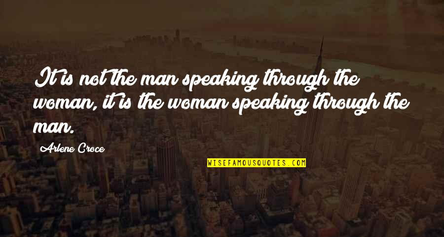 Arlene's Quotes By Arlene Croce: It is not the man speaking through the