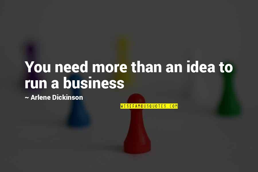 Arlene's Quotes By Arlene Dickinson: You need more than an idea to run
