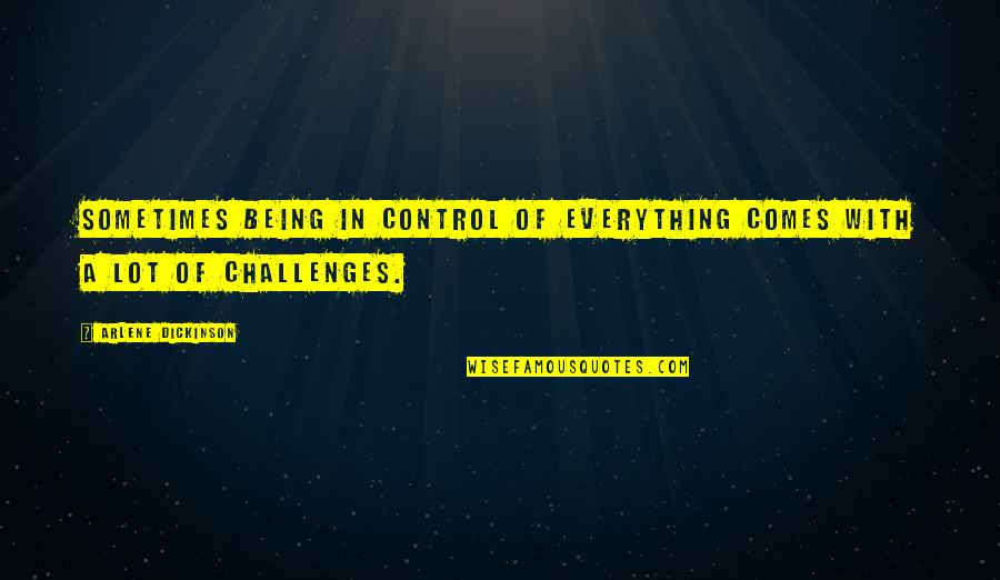 Arlene's Quotes By Arlene Dickinson: Sometimes being in control of everything comes with
