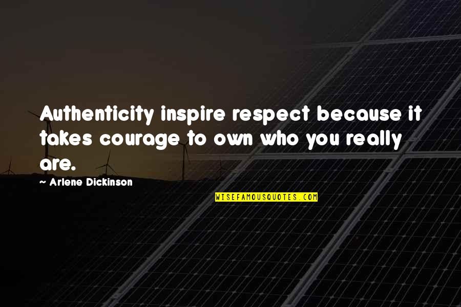 Arlene's Quotes By Arlene Dickinson: Authenticity inspire respect because it takes courage to