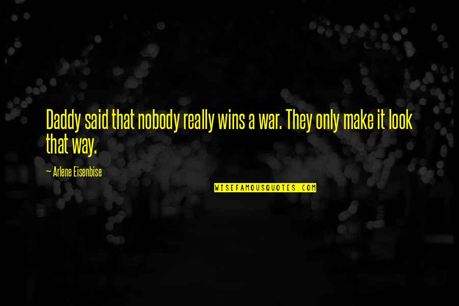 Arlene's Quotes By Arlene Eisenbise: Daddy said that nobody really wins a war.