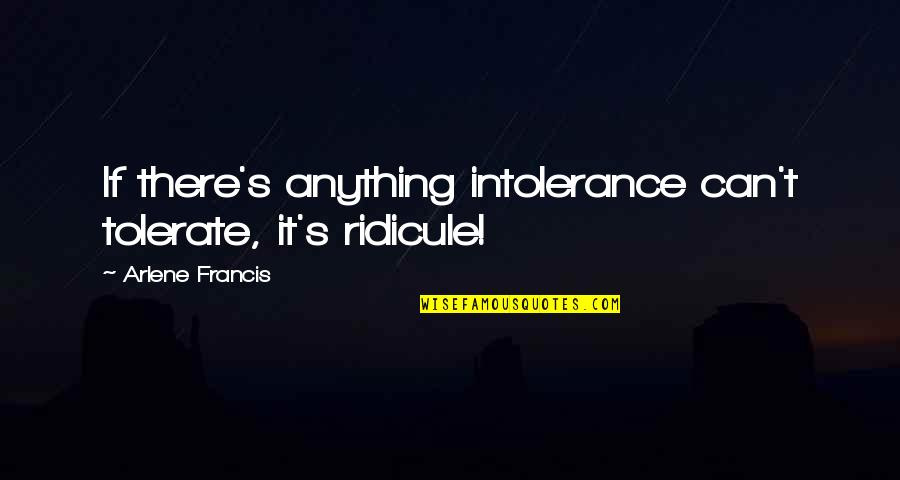 Arlene's Quotes By Arlene Francis: If there's anything intolerance can't tolerate, it's ridicule!