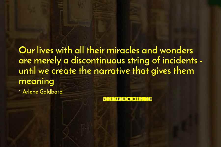 Arlene's Quotes By Arlene Goldbard: Our lives with all their miracles and wonders