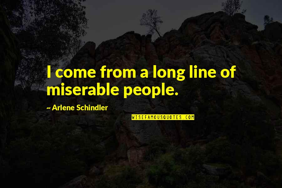 Arlene's Quotes By Arlene Schindler: I come from a long line of miserable