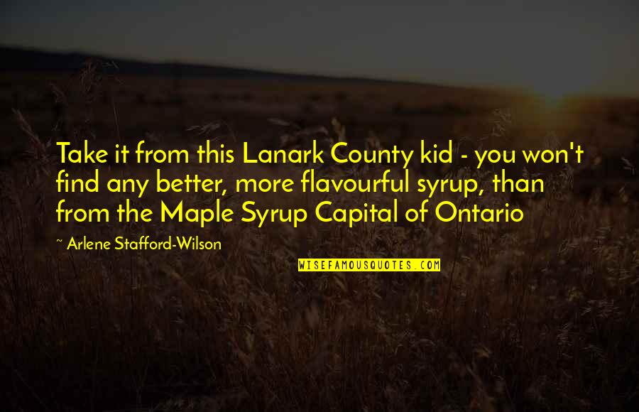 Arlene's Quotes By Arlene Stafford-Wilson: Take it from this Lanark County kid -