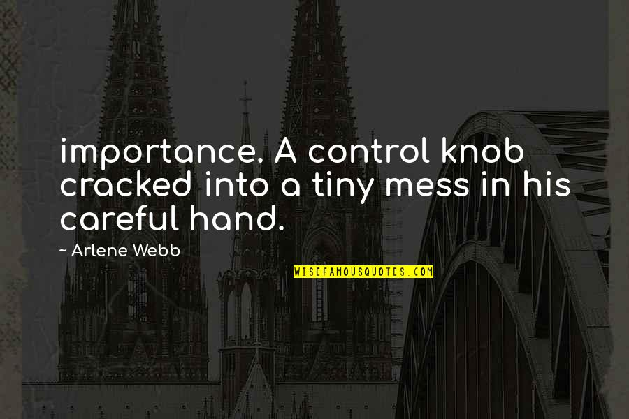 Arlene's Quotes By Arlene Webb: importance. A control knob cracked into a tiny