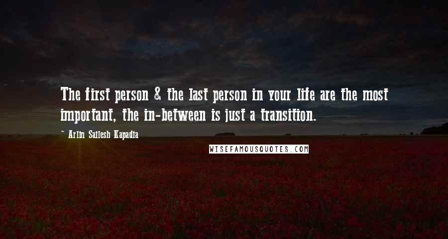 Arlin Sailesh Kapadia quotes: The first person & the last person in your life are the most important, the in-between is just a transition.