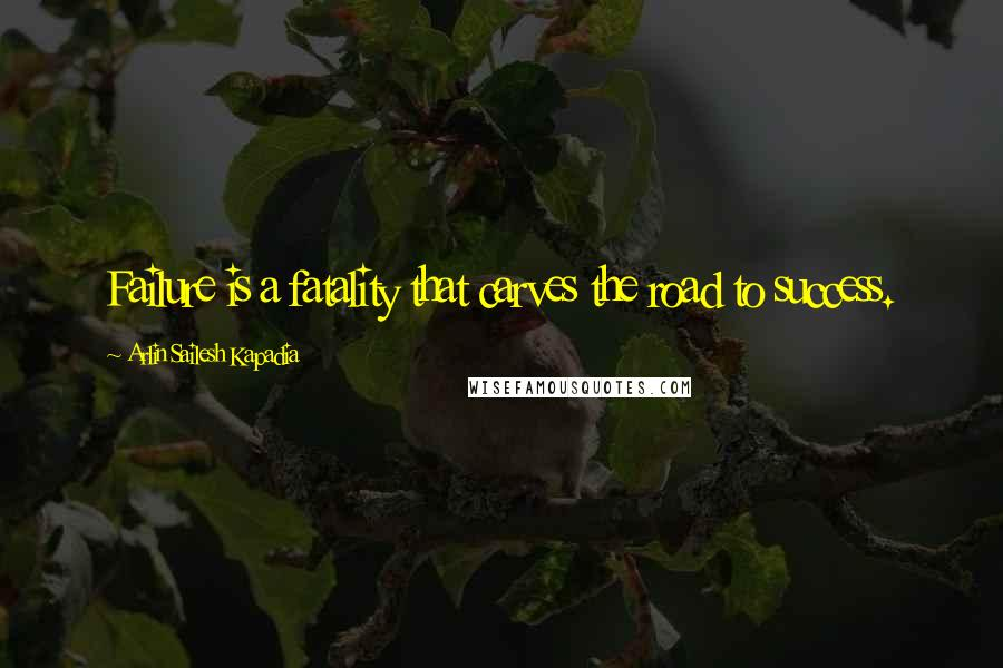 Arlin Sailesh Kapadia quotes: Failure is a fatality that carves the road to success.