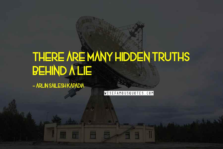 Arlin Sailesh Kapadia quotes: There are many hidden truths behind a lie