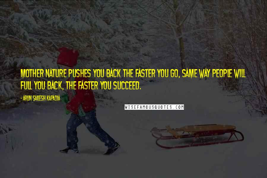 Arlin Sailesh Kapadia quotes: Mother nature pushes you back the faster you go, same way people will full you back, the faster you succeed.