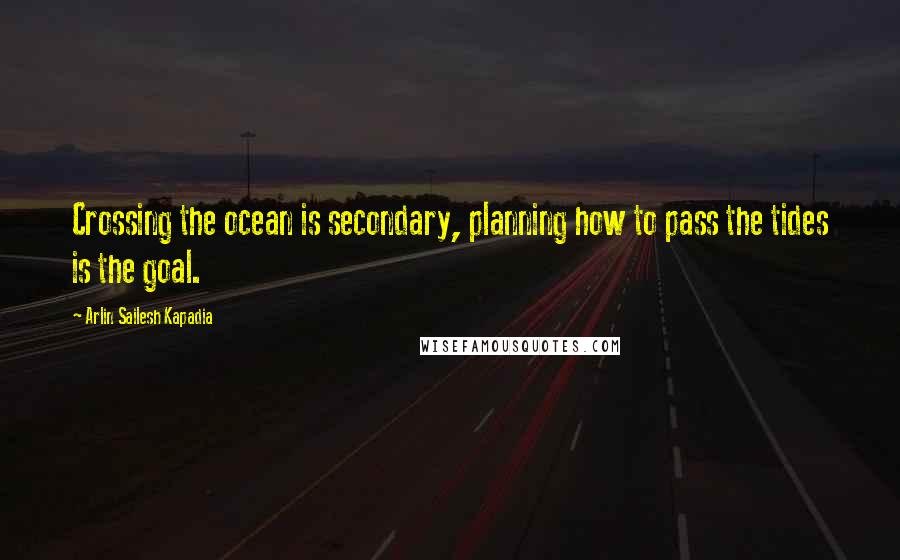 Arlin Sailesh Kapadia quotes: Crossing the ocean is secondary, planning how to pass the tides is the goal.