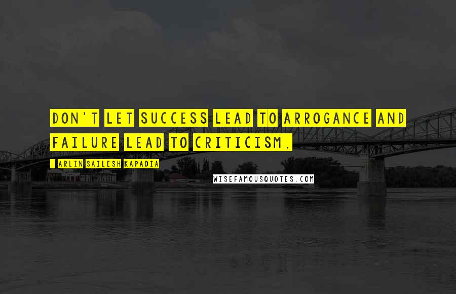 Arlin Sailesh Kapadia quotes: Don't let success lead to arrogance and failure lead to criticism.