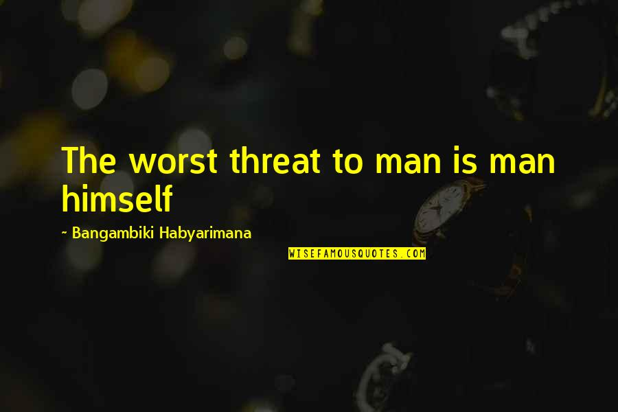 Armageddon Quotes By Bangambiki Habyarimana: The worst threat to man is man himself