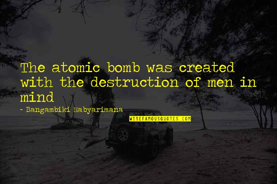 Armageddon Quotes By Bangambiki Habyarimana: The atomic bomb was created with the destruction