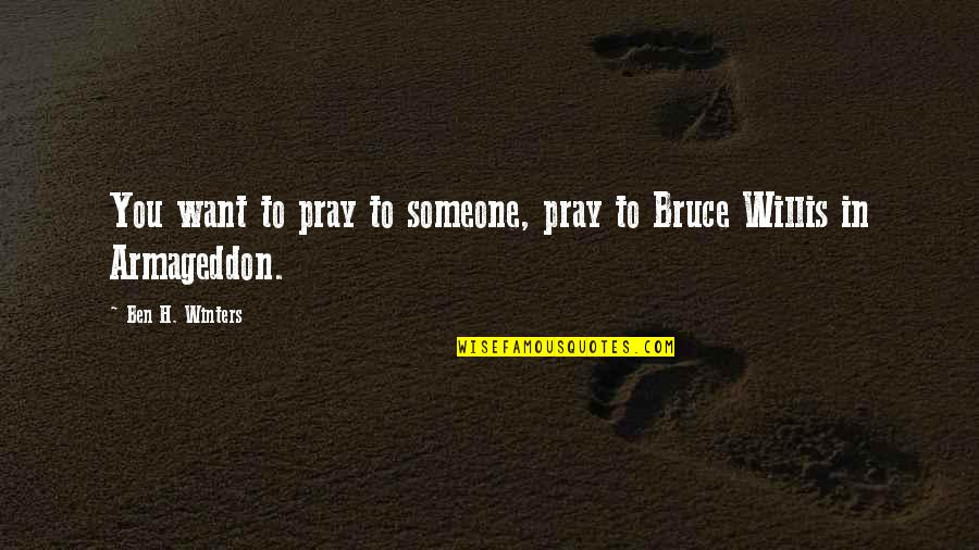 Armageddon Quotes By Ben H. Winters: You want to pray to someone, pray to