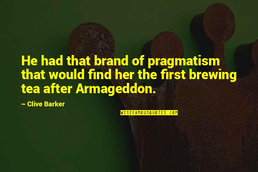 Armageddon Quotes By Clive Barker: He had that brand of pragmatism that would
