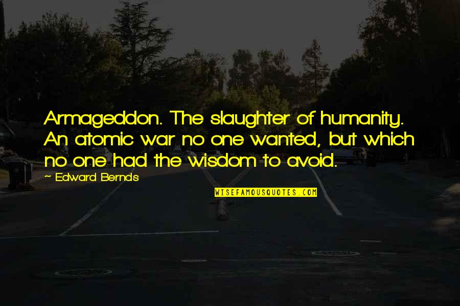 Armageddon Quotes By Edward Bernds: Armageddon. The slaughter of humanity. An atomic war