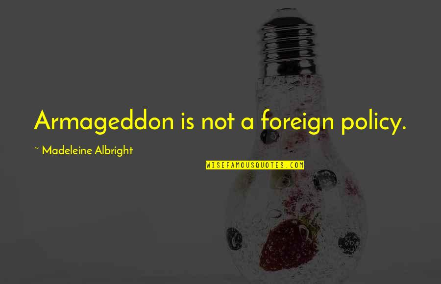 Armageddon Quotes By Madeleine Albright: Armageddon is not a foreign policy.