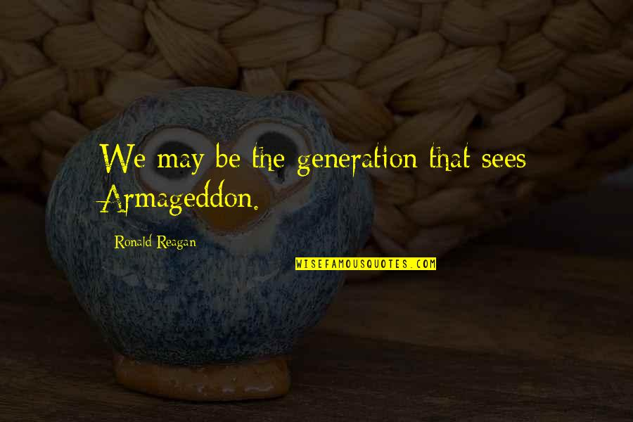Armageddon Quotes By Ronald Reagan: We may be the generation that sees Armageddon.