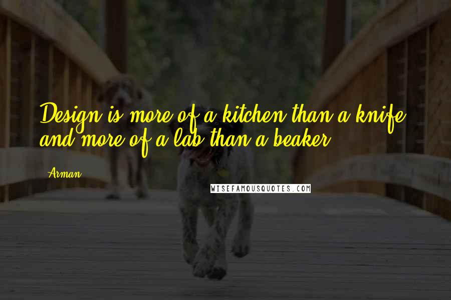 Arman quotes: Design is more of a kitchen than a knife, and more of a lab than a beaker.