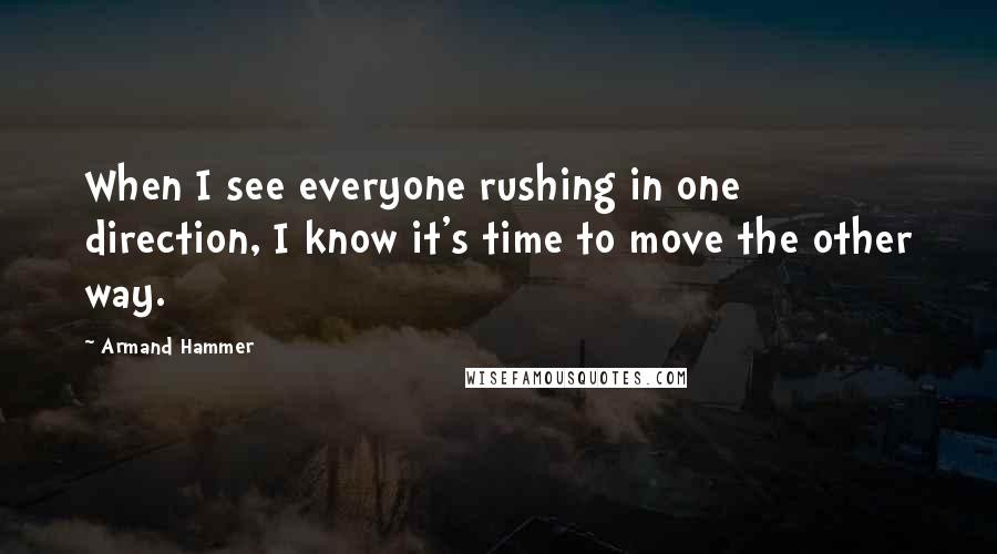 Armand Hammer quotes: When I see everyone rushing in one direction, I know it's time to move the other way.