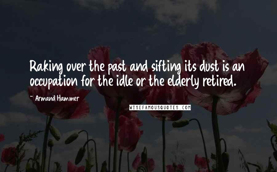 Armand Hammer quotes: Raking over the past and sifting its dust is an occupation for the idle or the elderly retired.