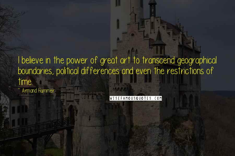 Armand Hammer quotes: I believe in the power of great art to transcend geographical boundaries, political differences and even the restrictions of time.
