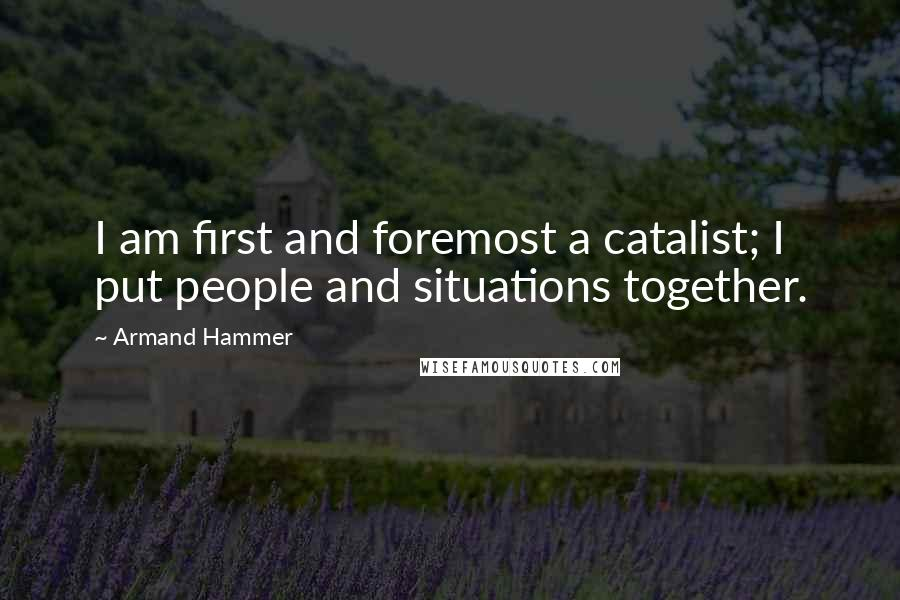 Armand Hammer quotes: I am first and foremost a catalist; I put people and situations together.