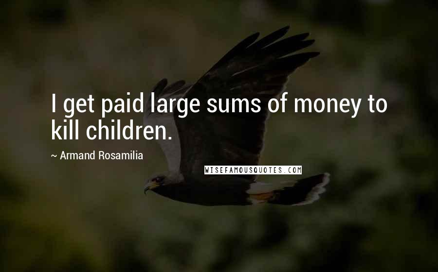 Armand Rosamilia quotes: I get paid large sums of money to kill children.