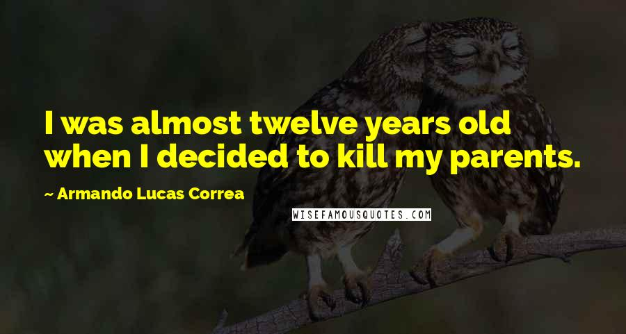 Armando Lucas Correa quotes: I was almost twelve years old when I decided to kill my parents.