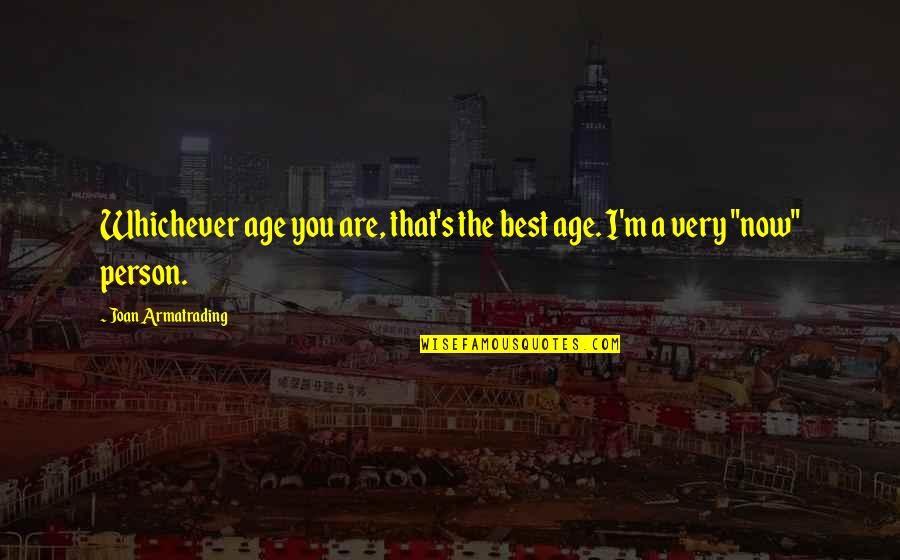 Armatrading Quotes By Joan Armatrading: Whichever age you are, that's the best age.