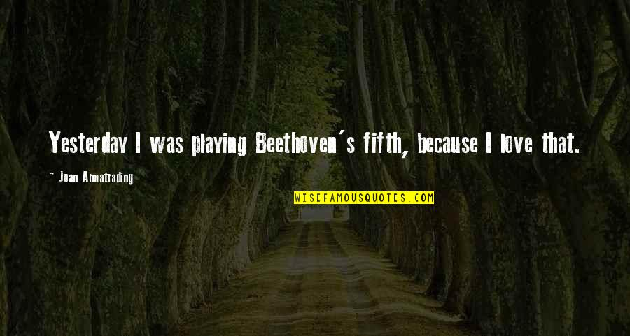 Armatrading Quotes By Joan Armatrading: Yesterday I was playing Beethoven's fifth, because I