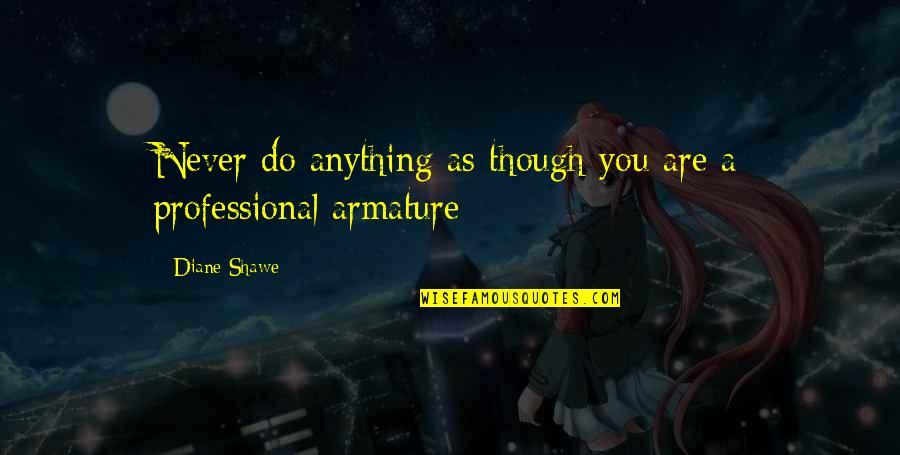 Armature Quotes By Diane Shawe: Never do anything as though you are a
