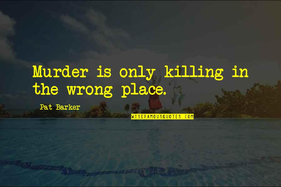 Armature Quotes By Pat Barker: Murder is only killing in the wrong place.