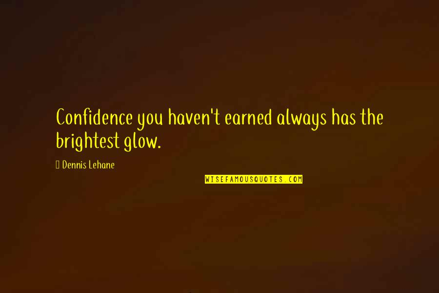 Armed Rebellion Quotes By Dennis Lehane: Confidence you haven't earned always has the brightest