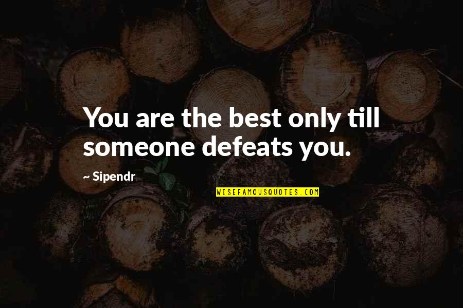 Armed Rebellion Quotes By Sipendr: You are the best only till someone defeats