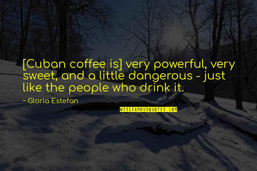 Armenian Revolutionary Federation Quotes By Gloria Estefan: [Cuban coffee is] very powerful, very sweet, and