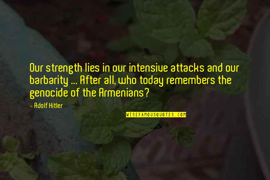 Armenians Genocide Quotes By Adolf Hitler: Our strength lies in our intensive attacks and