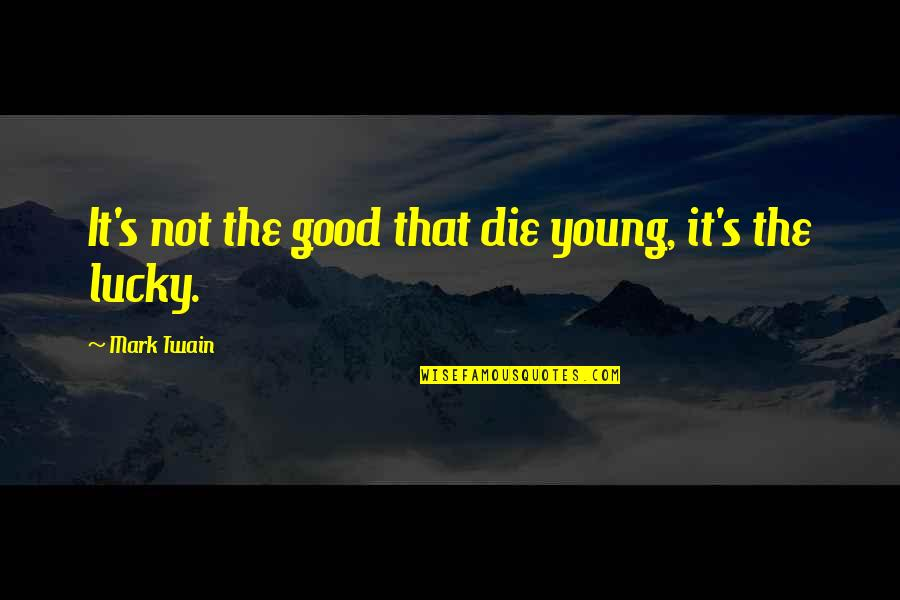 Armenians Genocide Quotes By Mark Twain: It's not the good that die young, it's
