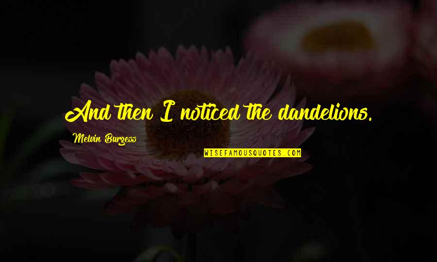 Armenians Genocide Quotes By Melvin Burgess: And then I noticed the dandelions.