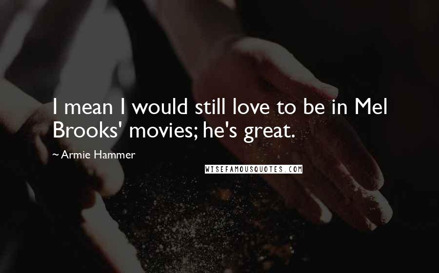 Armie Hammer quotes: I mean I would still love to be in Mel Brooks' movies; he's great.