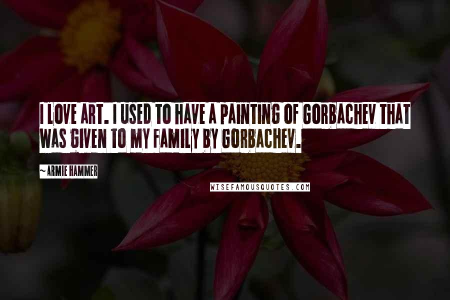 Armie Hammer quotes: I love art. I used to have a painting of Gorbachev that was given to my family by Gorbachev.