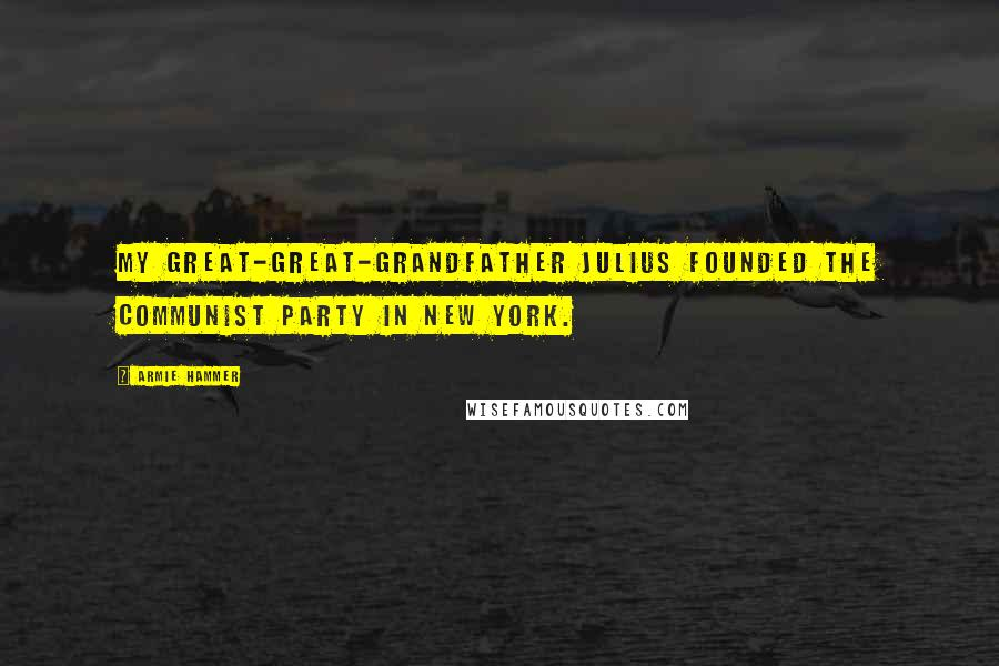 Armie Hammer quotes: My great-great-grandfather Julius founded the Communist Party in New York.